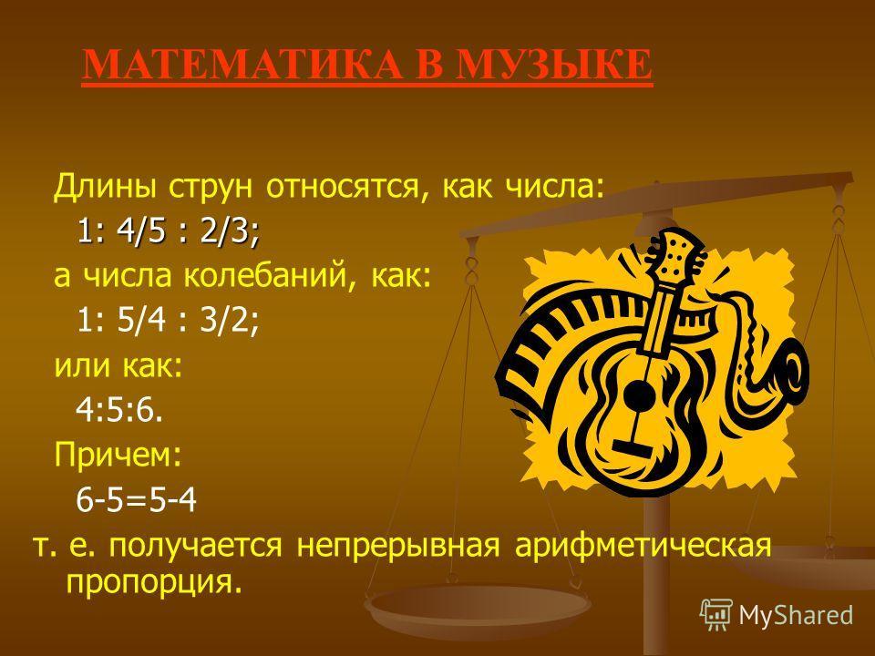Длины струн относятся, как числа: 1: 4/5 : 2/3; 1: 4/5 : 2/3; а числа колебаний, как: 1: 5/4 : 3/2; или как: 4:5:6. Причем: 6-5=5-4 т. е. получается непрерывная арифметическая пропорция. МАТЕМАТИКА В М УЗЫКЕ