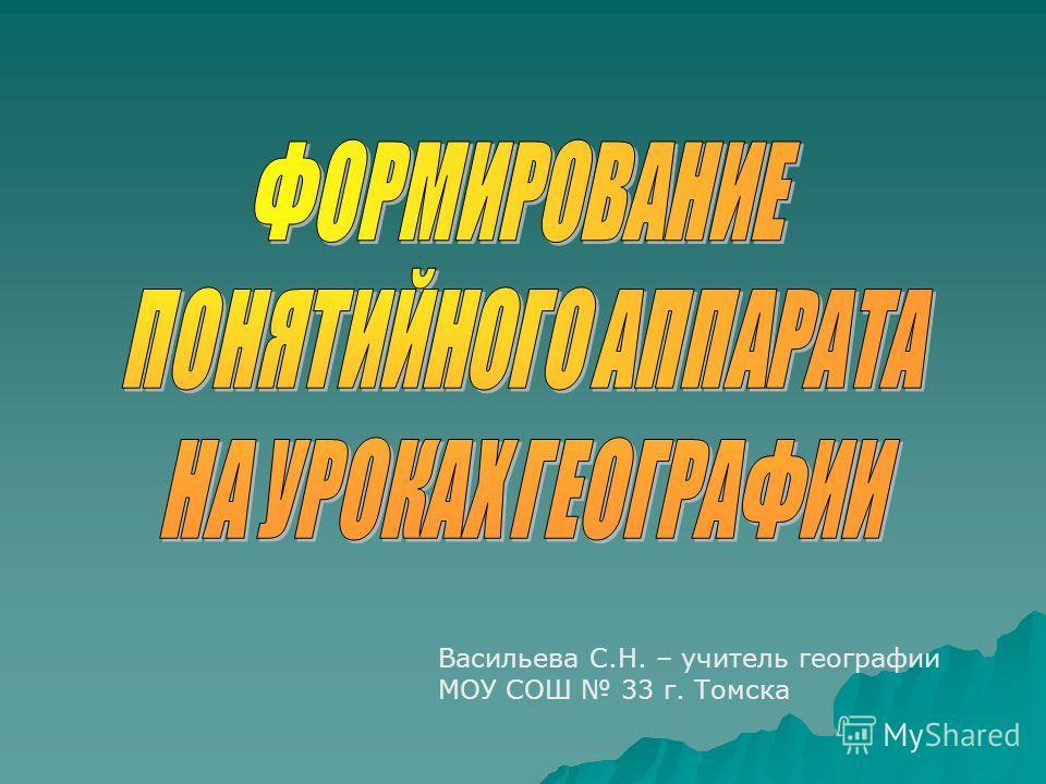 Васильева С.Н. – учитель географии МОУ СОШ 33 г. Томска
