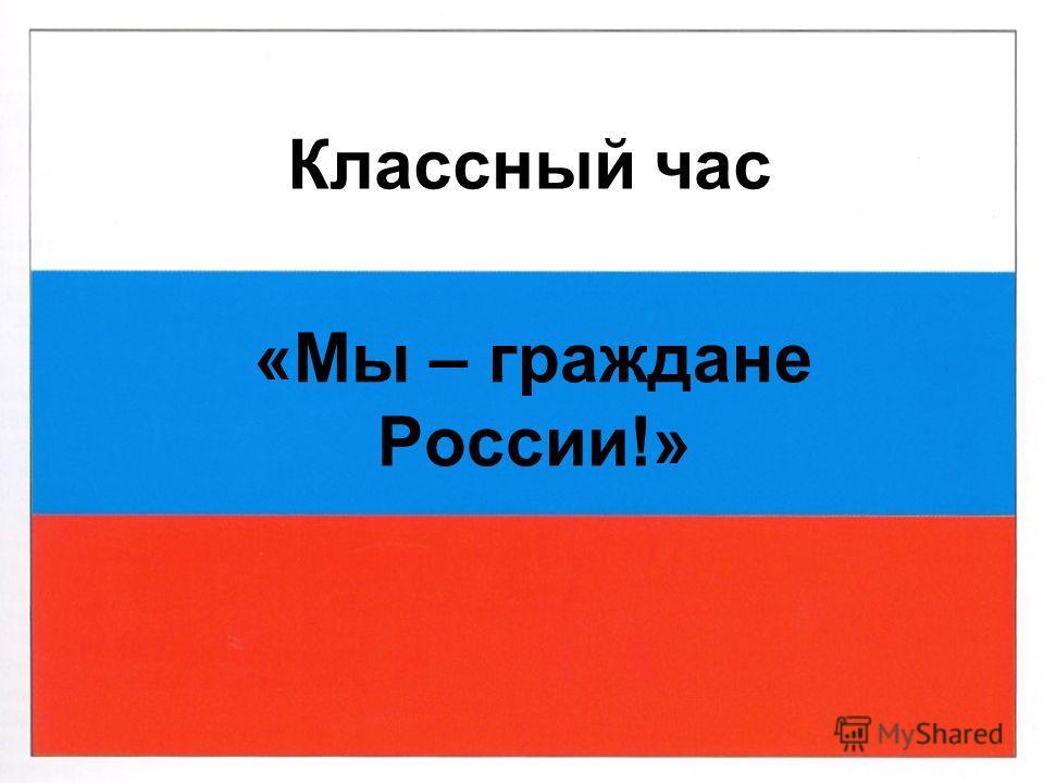 Классный час «Мы – граждане России!»