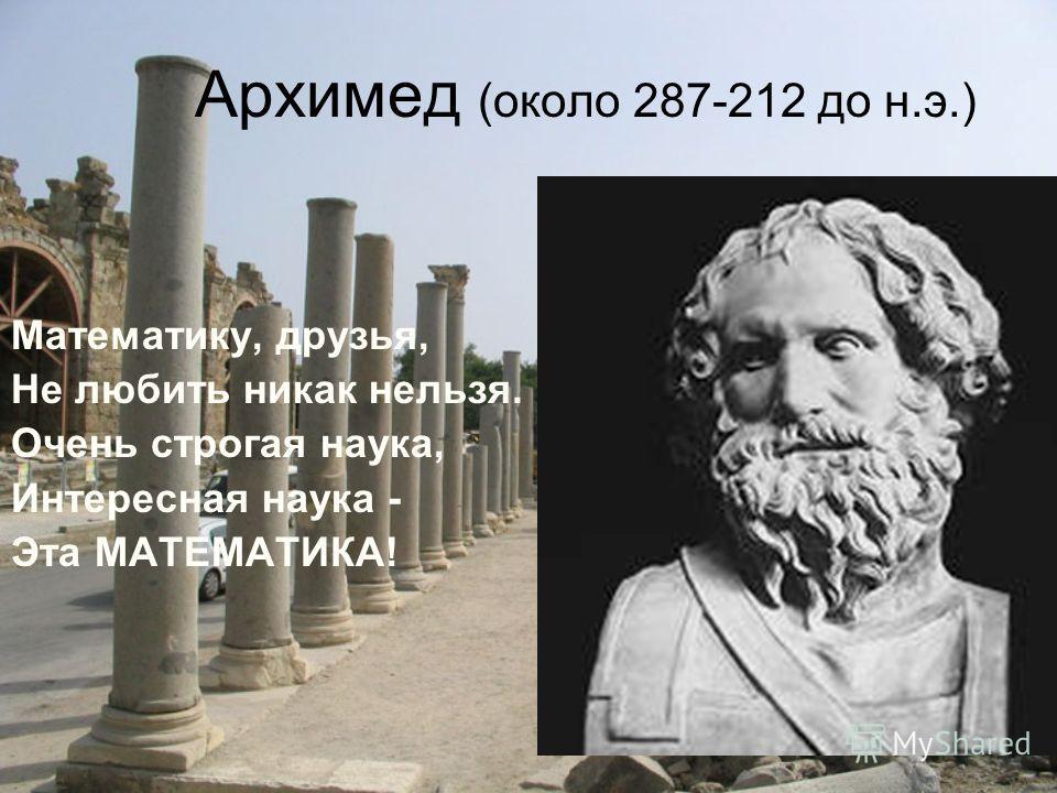 Архимед (около 287-212 до н.э.) Математику, друзья, Не любить никак нельзя. Очень строгая наука, Интересная наука - Эта МАТЕМАТИКА!