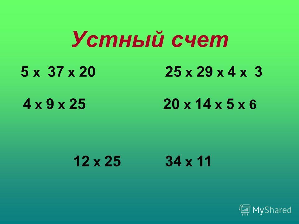Устный счет 5 x 37 x 20 4 x 9 x 25 25 x 29 x 4 x 3 20 x 14 x 5 x 6 12 x 2534 x 11