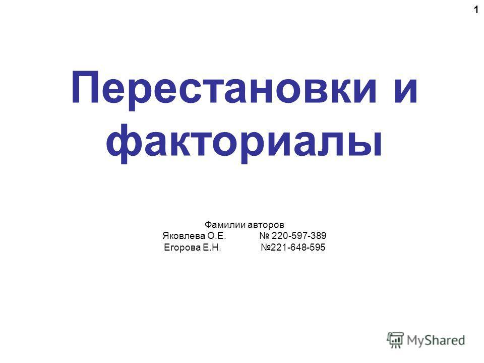 Перестановки и факториалы Фамилии авторов Яковлева О.Е. 220-597-389 Егорова Е.Н. 221-648-595 1