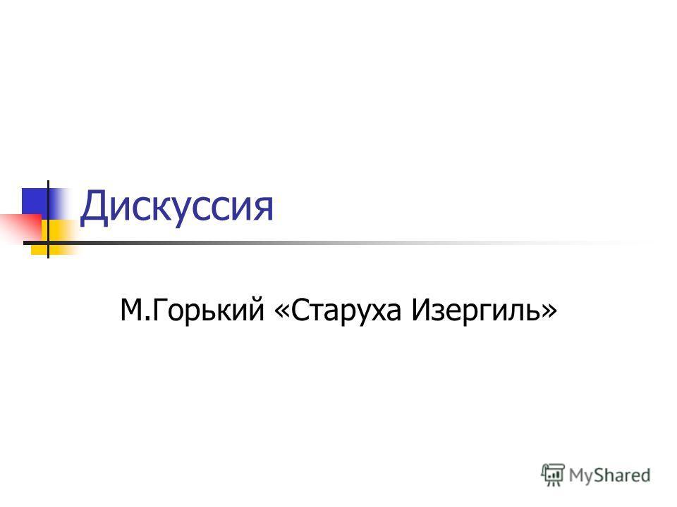 Дискуссия М.Горький «Старуха Изергиль»