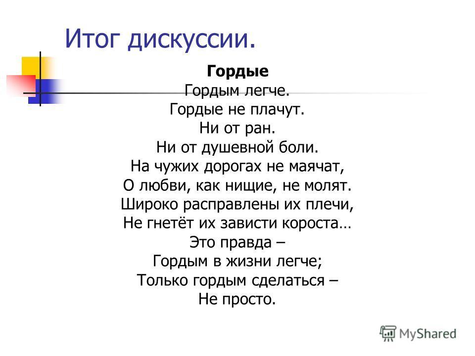 Итог дискуссии. Гордые Гордым легче. Гордые не плачут. Ни от ран. Ни от душевной боли. На чужих дорогах не маячат, О любви, как нищие, не молят. Широко расправлены их плечи, Не гнетёт их зависти короста… Это правда – Гордым в жизни легче; Только горд