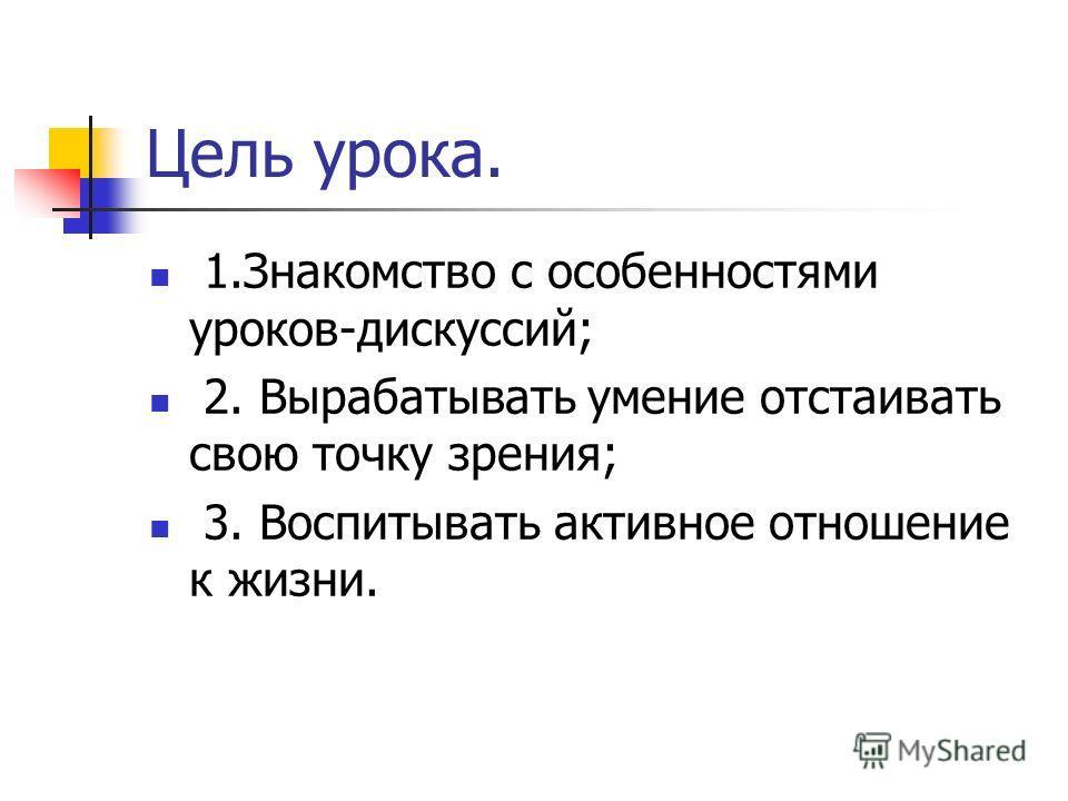Цель урока. 1.Знакомство с особенностями уроков-дискуссий; 2. Вырабатывать умение отстаивать свою точку зрения; 3. Воспитывать активное отношение к жизни.