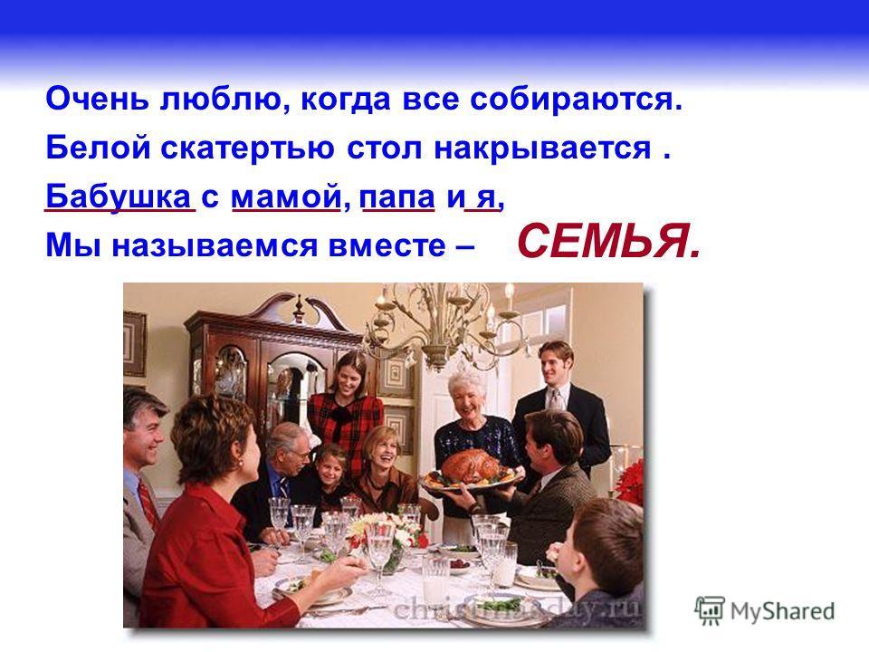 Очень люблю, когда все собираются. Белой скатертью стол накрывается. Бабушка с мамой, папа и я, Мы называемся вместе – СЕМЬЯ.