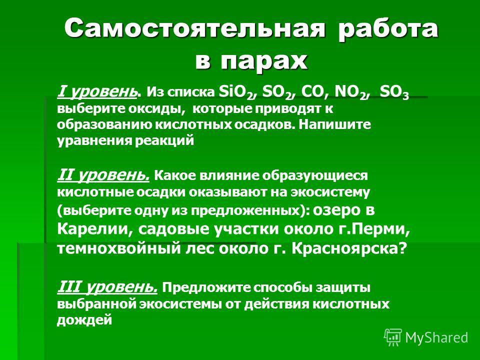 Самостоятельная работа в парах I уровень. Из списка SiO 2, SO 2, CO, NO 2, SO 3 выберите оксиды, которые приводят к образованию кислотных осадков. Напишите уравнения реакций II уровень. Какое влияние образующиеся кислотные осадки оказывают на экосист
