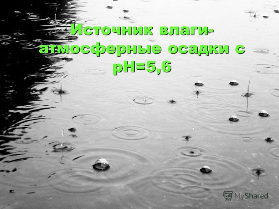Источник влаги- атмосферные осадки с рН=5,6