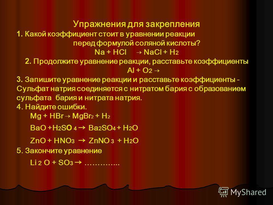 Упражнения для закрепления 1. Какой коэффициент стоит в уравнении реакции перед формулой соляной кислоты? Na + HCl NaCl + H 2 2. Продолжите уравнение реакции, расставьте коэффициенты Al + O 2 3. Запишите уравнение реакции и расставьте коэффициенты -