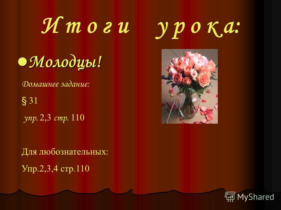 Молодцы! Молодцы! И т о г и у р о к а: Домашнее задание: § 31 упр. 2,3 стр. 110 Для любознательных: Упр.2,3,4 стр.110