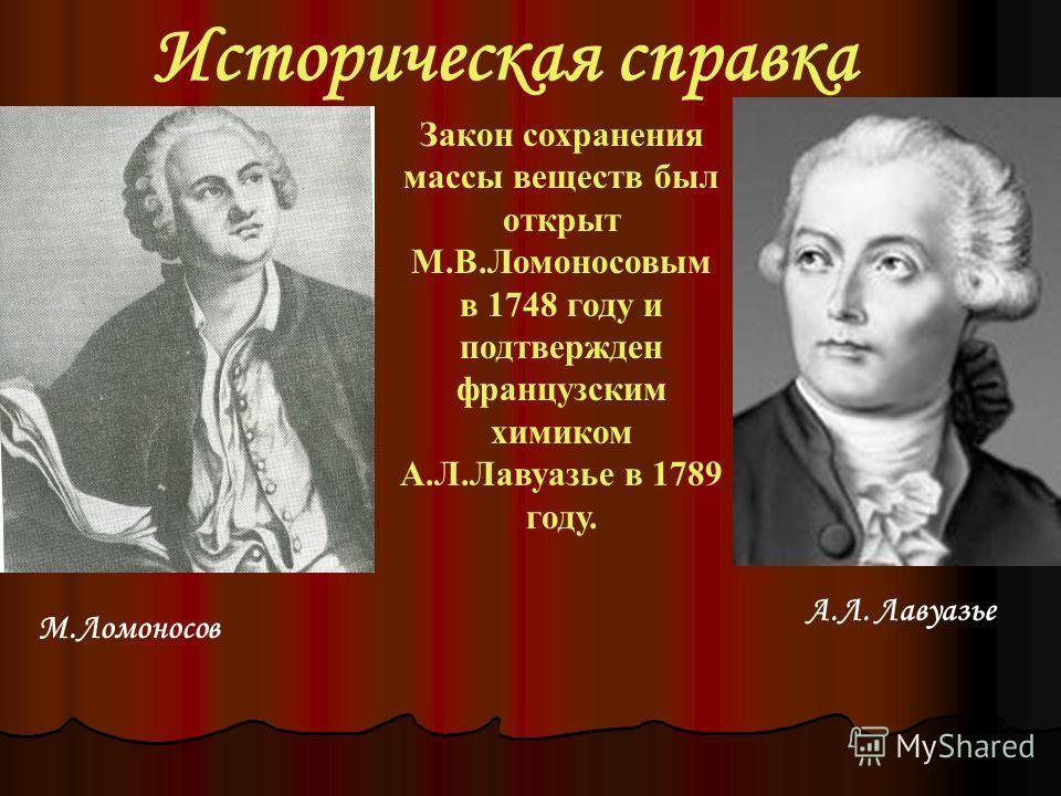Историческая справка Закон сохранения массы веществ был открыт М.В.Ломоносовым в 1748 году и подтвержден французским химиком А.Л.Лавуазье в 1789 году. М.Ломоносов А.Л. Лавуазье