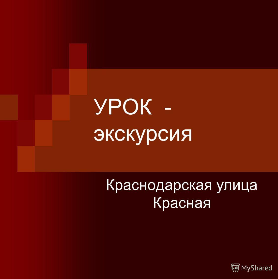 УРОК - экскурсия Краснодарская улица Красная