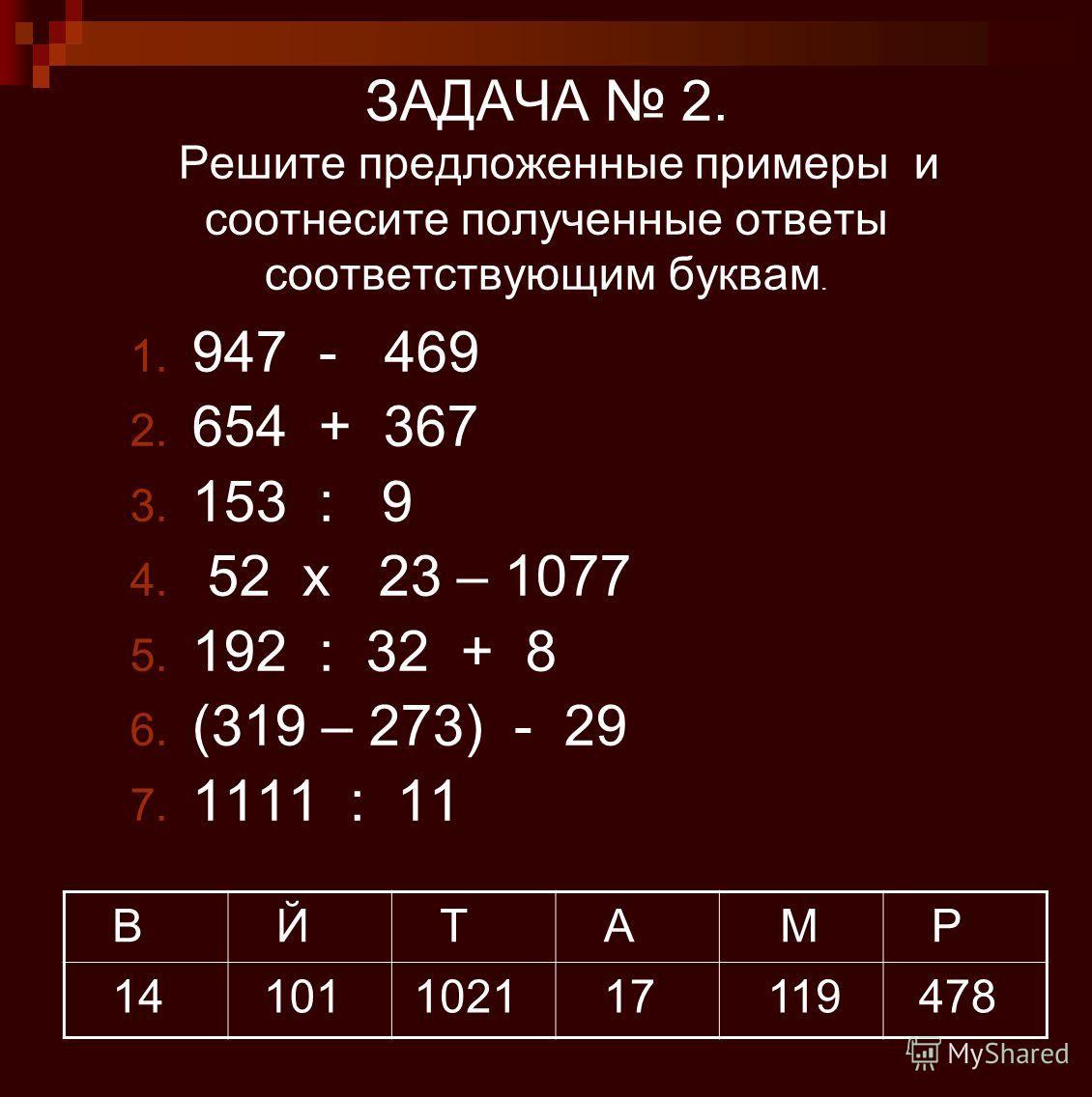 ЗАДАЧА 2. Решите предложенные примеры и соотнесите полученные ответы соответствующим буквам. 1. 947 - 469 2. 654 + 367 3. 153 : 9 4. 52 x 23 – 1077 5. 192 : 32 + 8 6. (319 – 273) - 29 7. 1111 : 11 В Й Т А М Р 14 101 1021 17 119 478