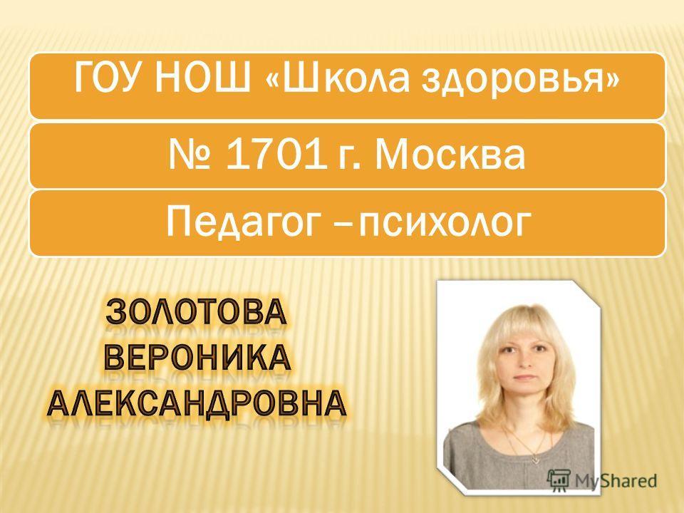 ГОУ НОШ «Школа здоровья» 1701 г. Москва Педагог –психолог
