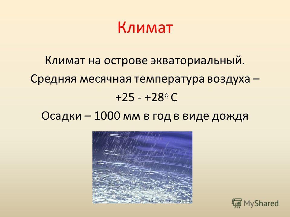 Климат Климат на острове экваториальный. Средняя месячная температура воздуха – +25 - +28 о С Осадки – 1000 мм в год в виде дождя