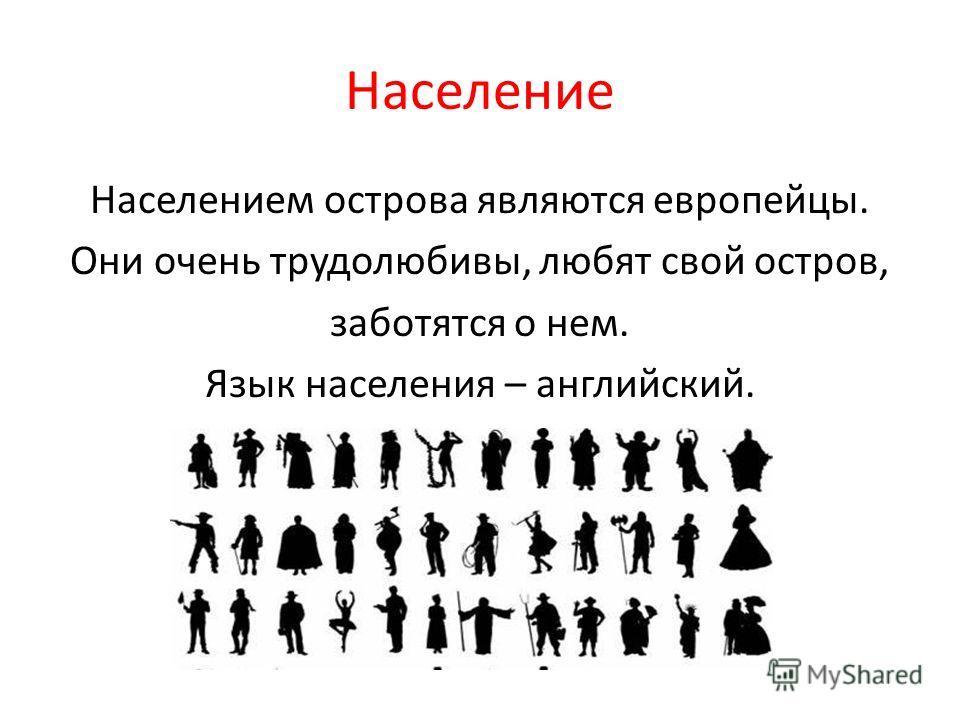 Население Населением острова являются европейцы. Они очень трудолюбивы, любят свой остров, заботятся о нем. Язык населения – английский.