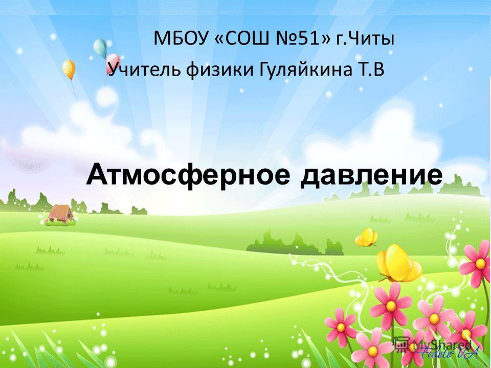 Атмосферное давление МБОУ «СОШ 51» г.Читы Учитель физики Гуляйкина Т.В