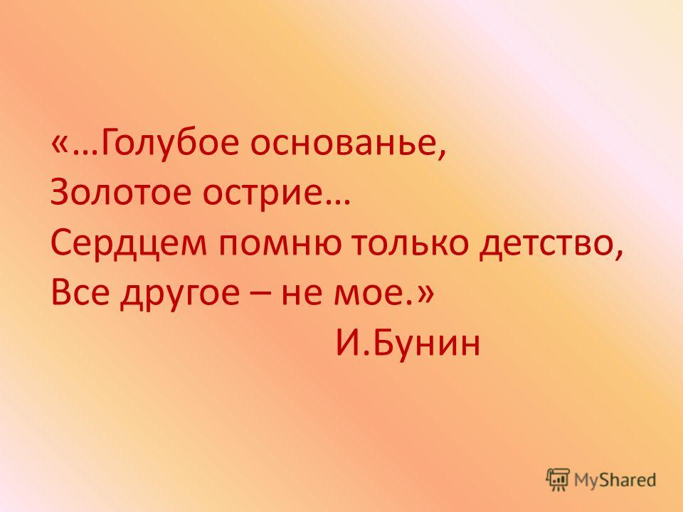 «…Голубое основанье, Золотое острие… Сердцем помню только детство, Все другое – не мое.» И.Бунин
