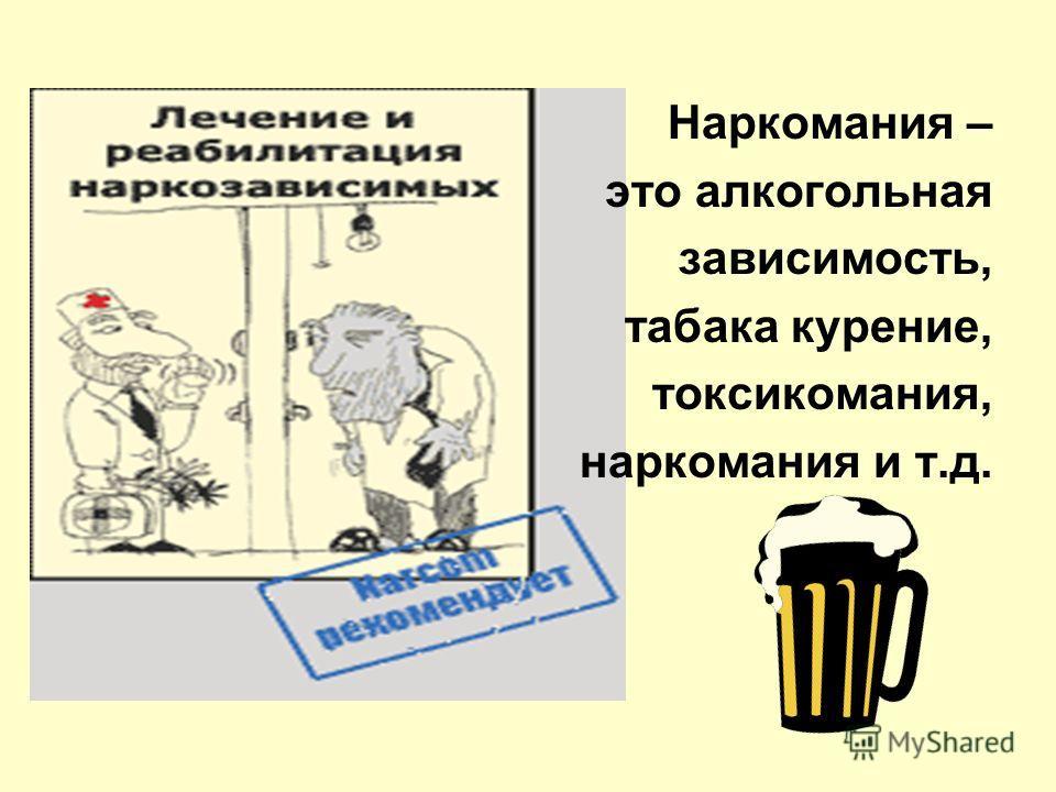 Наркомания – это алкогольная зависимость, табака курение, токсикомания, наркомания и т.д.