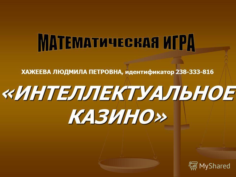 «ИНТЕЛЛЕКТУАЛЬНОЕ КАЗИНО» ХАЖЕЕВА ЛЮДМИЛА ПЕТРОВНА, идентификатор 238-333-816