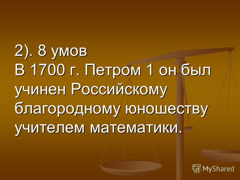 2). 8 умов В 1700 г. Петром 1 он был учинен Российскому благородному юношеству учителем математики.