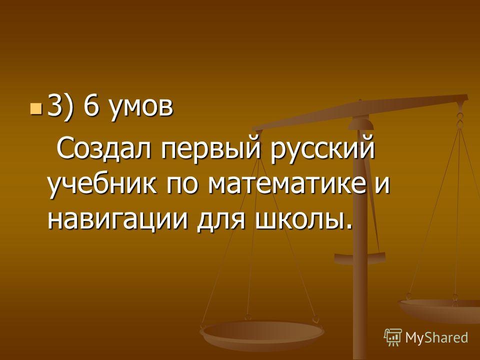 3) 6 умов 3) 6 умов Создал первый русский учебник по математике и навигации для школы. Создал первый русский учебник по математике и навигации для школы.