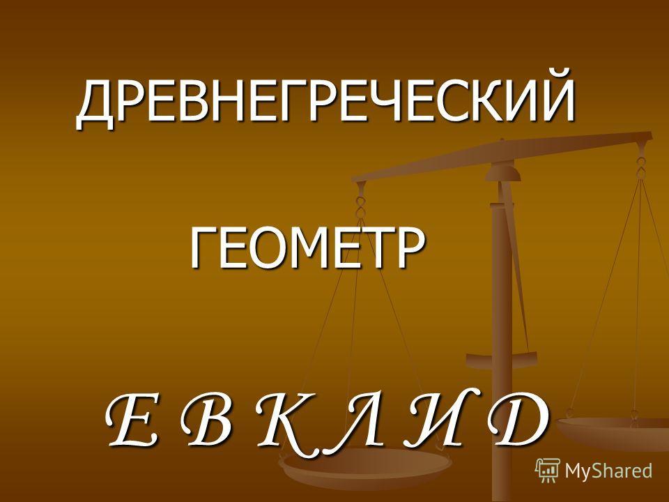 ДРЕВНЕГРЕЧЕСКИЙ ГЕОМЕТР Е В К Л И Д
