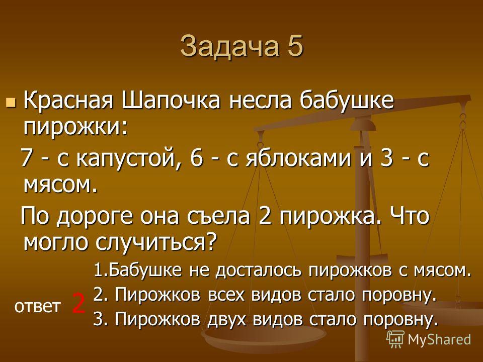 Задача 5 Красная Шапочка несла бабушке пирожки: Красная Шапочка несла бабушке пирожки: 7 - с капустой, 6 - с яблоками и 3 - с мясом. 7 - с капустой, 6 - с яблоками и 3 - с мясом. По дороге она съела 2 пирожка. Что могло случиться? По дороге она съела