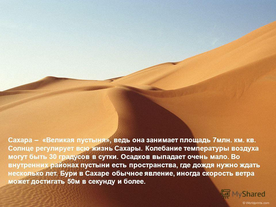 Сахара – «Великая пустыня», ведь она занимает площадь 7млн. км. кв. Солнце регулирует всю жизнь Сахары. Колебание температуры воздуха могут быть 30 градусов в сутки. Осадков выпадает очень мало. Во внутренних районах пустыни есть пространства, где до
