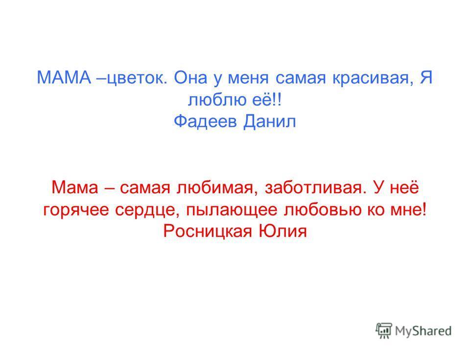МАМА –цветок. Она у меня самая красивая, Я люблю её!! Фадеев Данил Мама – самая любимая, заботливая. У неё горячее сердце, пылающее любовью ко мне! Росницкая Юлия