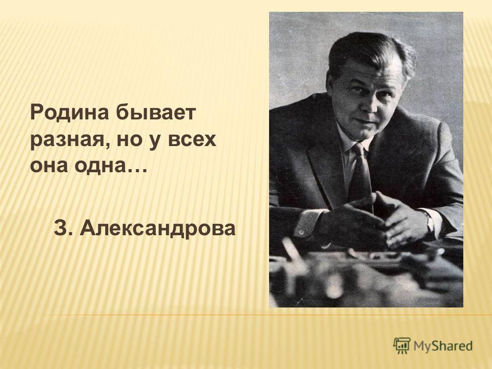Родина бывает разная, но у всех она одна… З. Александрова