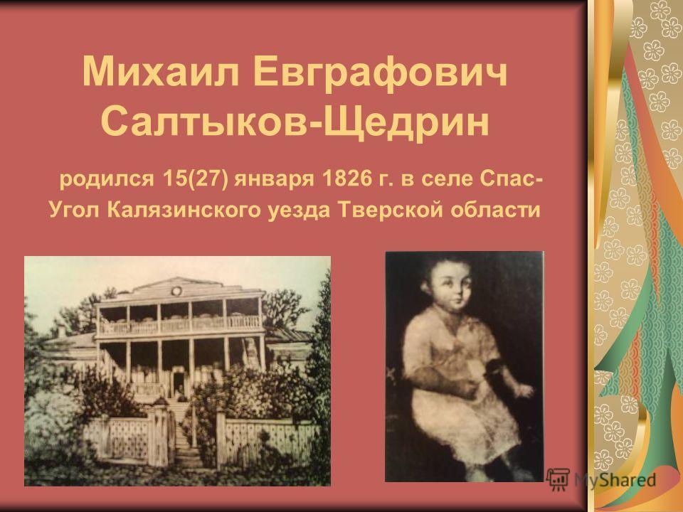 Михаил Евграфович Салтыков-Щедрин родился 15(27) января 1826 г. в селе Спас- Угол Калязинского уезда Тверской области