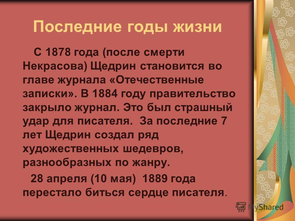 Последние годы жизни С 1878 года (после смерти Некрасова) Щедрин становится во главе журнала «Отечественные записки». В 1884 году правительство закрыло журнал. Это был страшный удар для писателя. За последние 7 лет Щедрин создал ряд художественных ше
