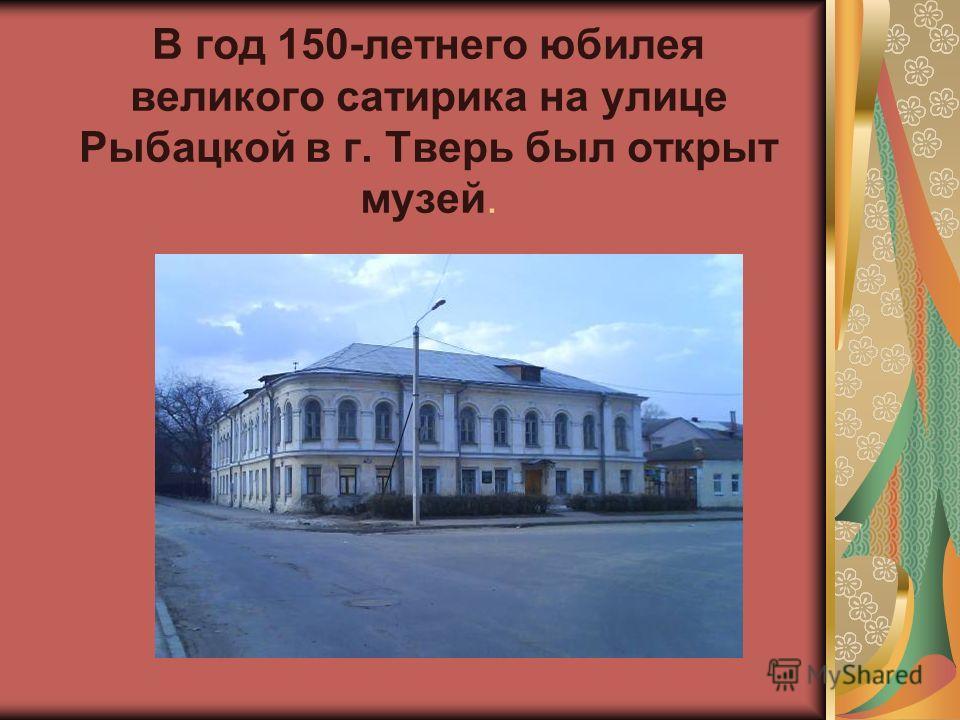 В год 150-летнего юбилея великого сатирика на улице Рыбацкой в г. Тверь был открыт музей.