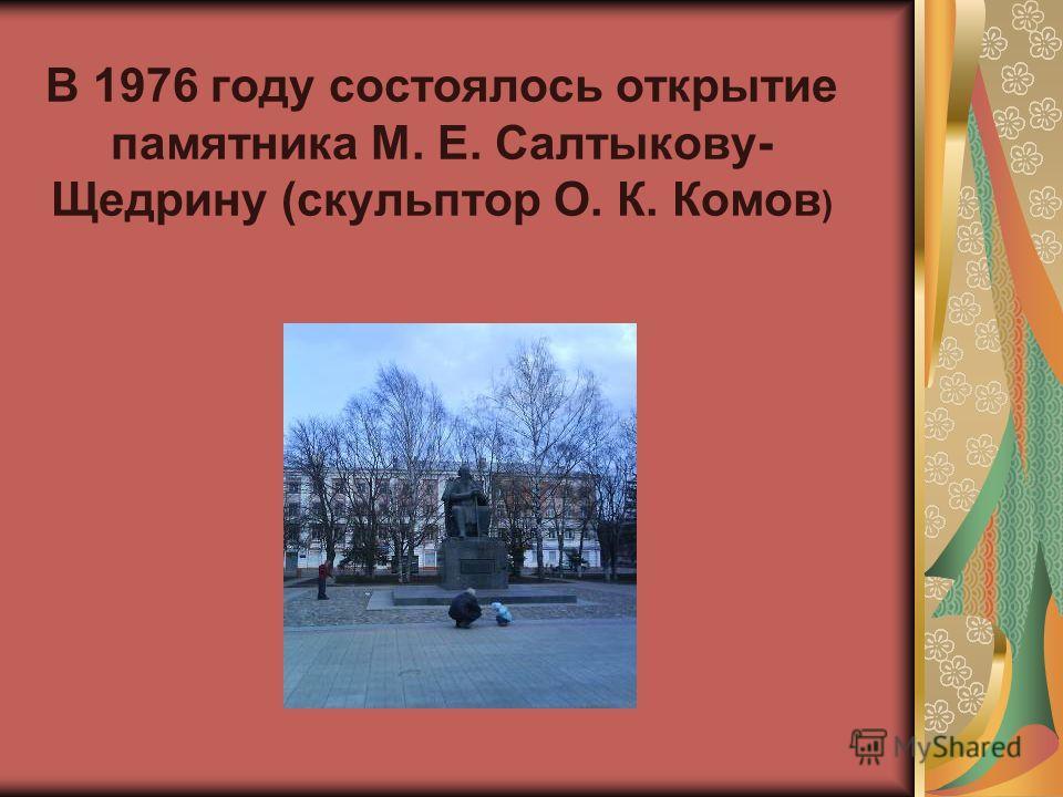 В 1976 году состоялось открытие памятника М. Е. Салтыкову- Щедрину (скульптор О. К. Комов )