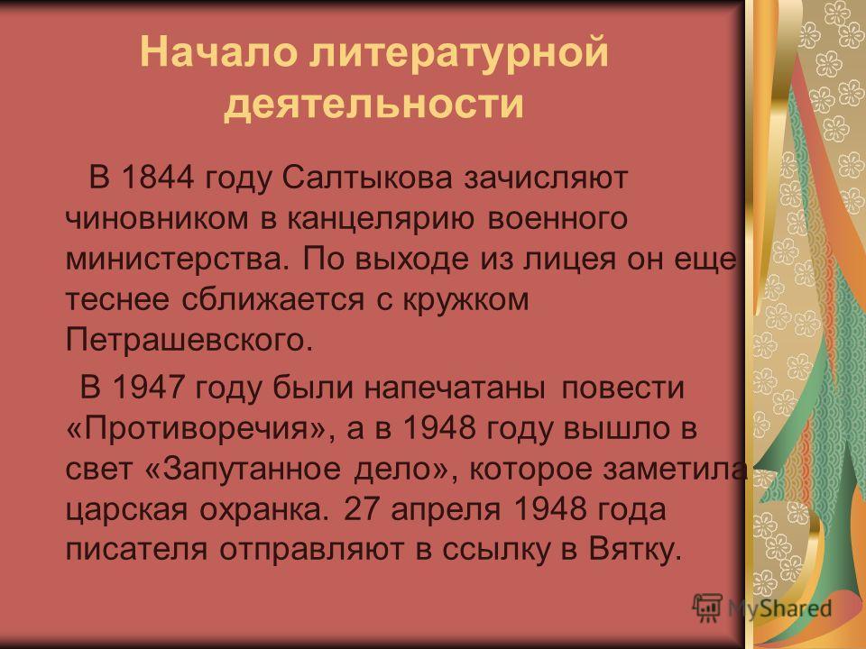 Начало литературной деятельности В 1844 году Салтыкова зачисляют чиновником в канцелярию военного министерства. По выходе из лицея он еще теснее сближается с кружком Петрашевского. В 1947 году были напечатаны повести «Противоречия», а в 1948 году выш