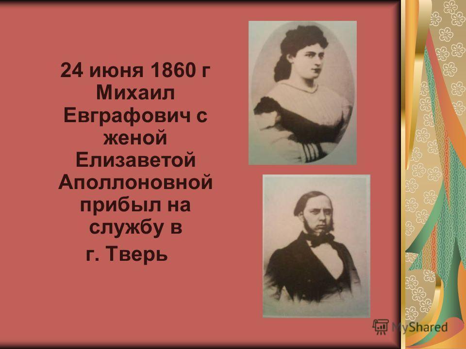 24 июня 1860 г Михаил Евграфович с женой Елизаветой Аполлоновной прибыл на службу в г. Тверь
