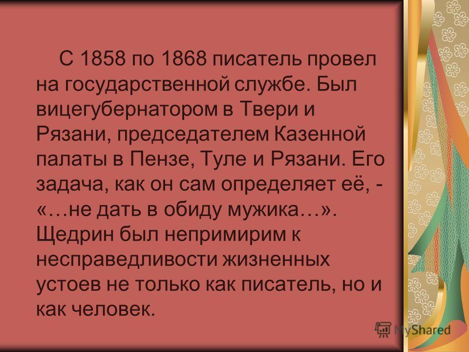 С 1858 по 1868 писатель провел на государственной службе. Был вицегубернатором в Твери и Рязани, председателем Казенной палаты в Пензе, Туле и Рязани. Его задача, как он сам определяет её, - «…не дать в обиду мужика…». Щедрин был непримирим к несправ