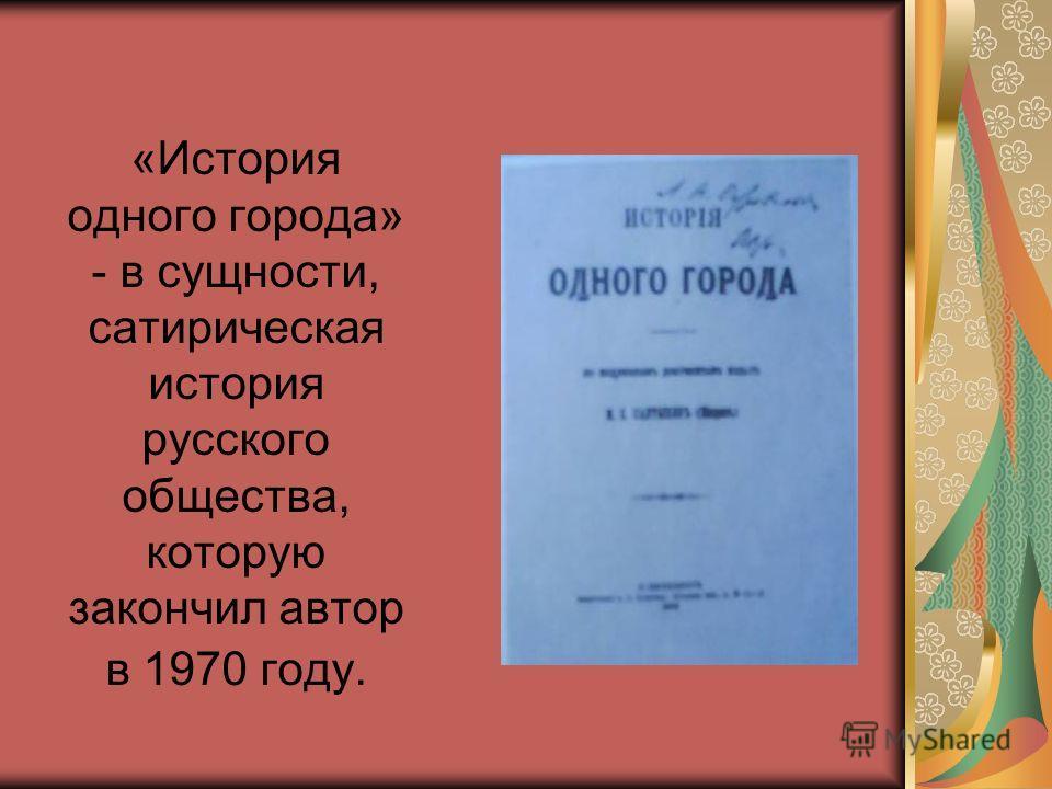 «История одного города» - в сущности, сатирическая история русского общества, которую закончил автор в 1970 году.