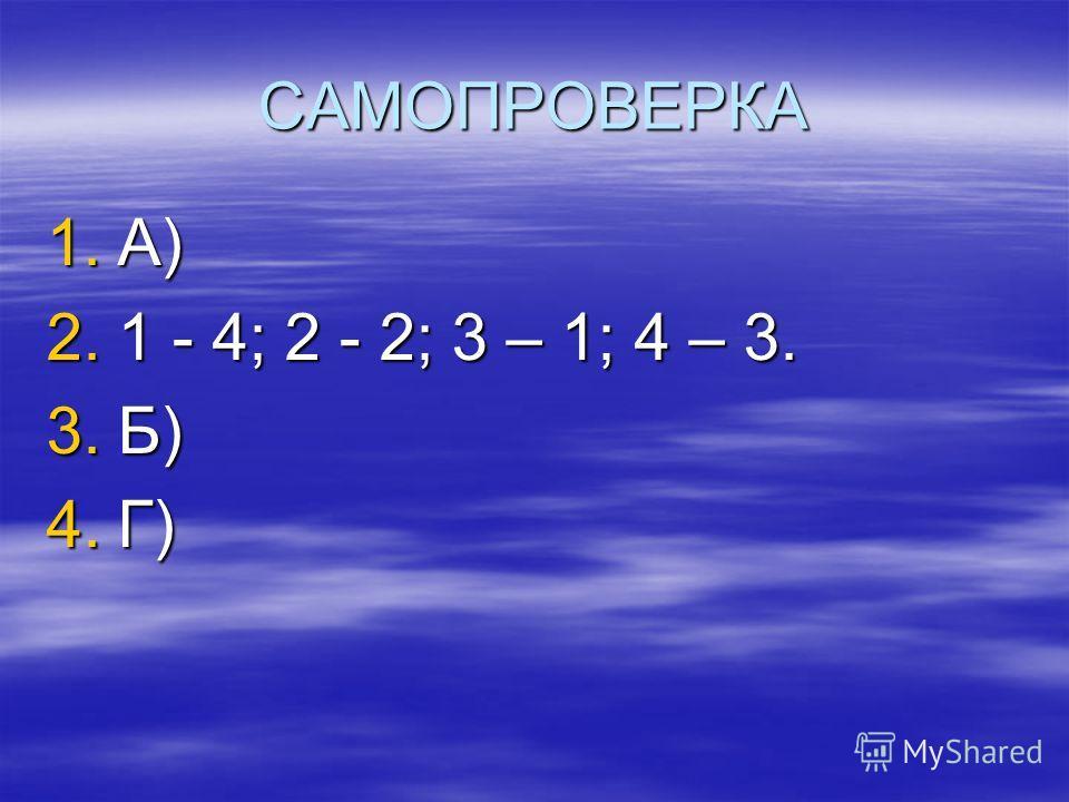САМОПРОВЕРКА 1.А) 2.1 - 4; 2 - 2; 3 – 1; 4 – 3. 3.Б) 4.Г)