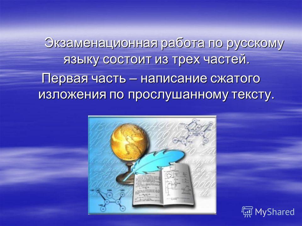 Экзаменационная работа по русскому языку состоит из трех частей. Экзаменационная работа по русскому языку состоит из трех частей. Первая часть – написание сжатого изложения по прослушанному тексту.