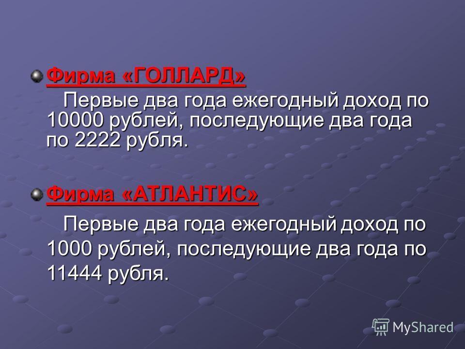 Фирма «ГОЛЛАРД» Первые два года ежегодный доход по 10000 рублей, последующие два года по 2222 рубля. Фирма «АТЛАНТИС» Первые два года ежегодный доход по 1000 рублей, последующие два года по 11444 рубля.