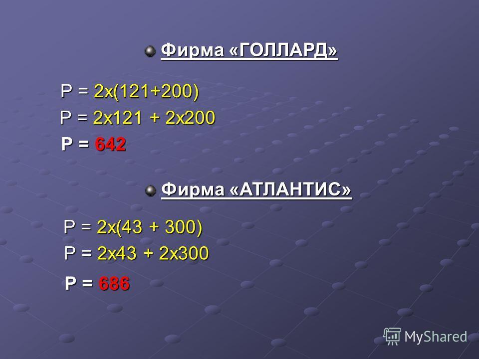Р = 2х(121+200) Р = 2х121 + 2х200 Р = 642 Р = 2х(43 + 300) Р = 2х43 + 2х300 Р = 686 Фирма «ГОЛЛАРД» Фирма «АТЛАНТИС»