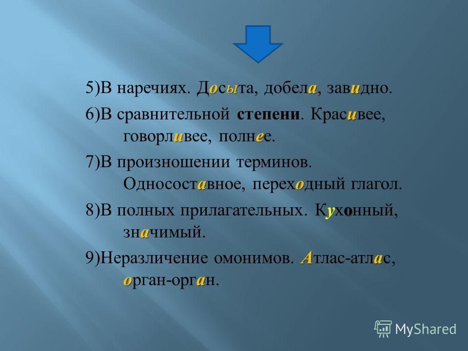 оыаи 5) В наречиях. Досыта, добела, завидно. и ие 6) В сравнительной степени. Красивее, говорливее, полнее. ао 7) В произношении терминов. Односоставное, переходный глагол. о а 8) В полных прилагательных. Кухонный, значимый. Аа оа 9) Неразличение омо