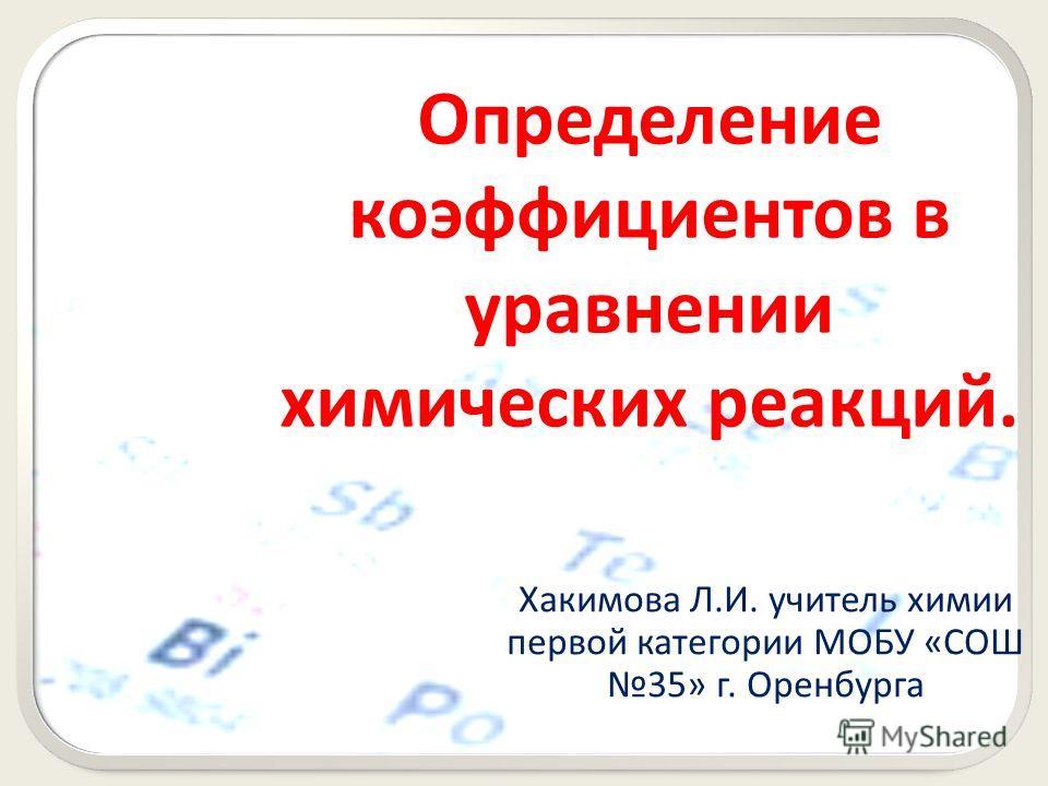 Определение коэффициентов в уравнении химических реакций. Хакимова Л.И. учитель химии первой категории МОБУ «СОШ 35» г. Оренбурга