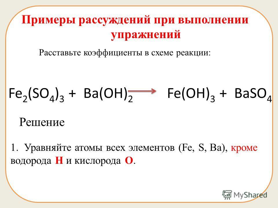 Примеры рассуждений при выполнении упражнений Расставьте коэффициенты в схеме реакции: Fe 2 (SO 4 ) 3 + Ba(OH) 2 Fe(OH) 3 + BaSO 4 Решение 1. Уравняйте атомы всех элементов (Fe, S, Ba), кроме водорода Н и кислорода О.