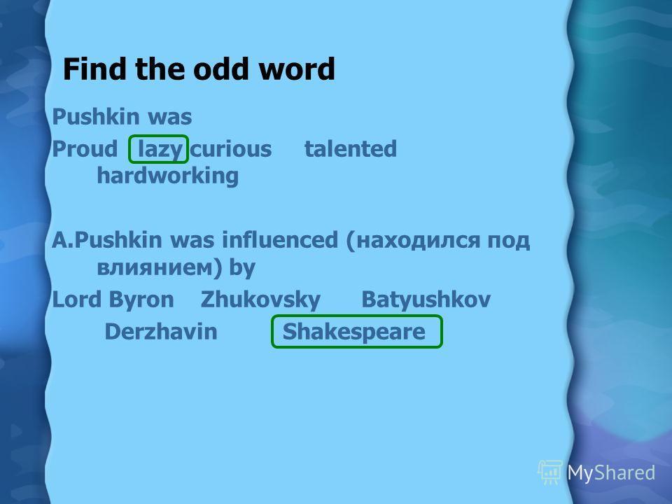 Find the odd word Pushkin was Proud lazy curious talented hardworking A.Pushkin was influenced (находился под влиянием) by Lord Byron Zhukovsky Batyushkov Derzhavin Shakespeare