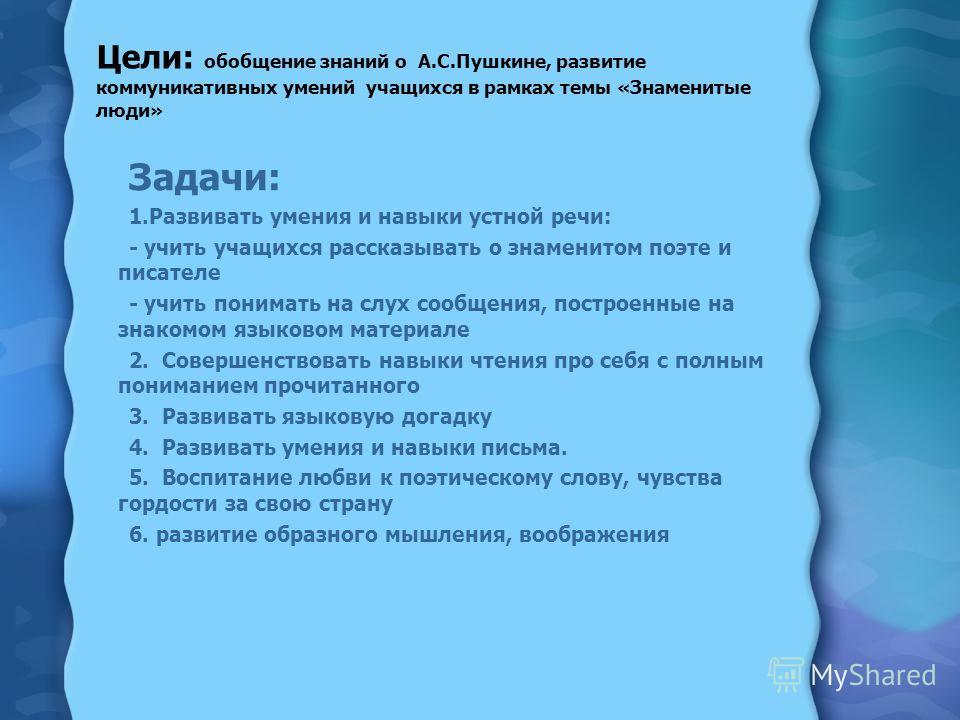 Цели: обобщение знаний о А.С.Пушкине, развитие коммуникативных умений учащихся в рамках темы «Знаменитые люди» Задачи: 1.Развивать умения и навыки устной речи: - учить учащихся рассказывать о знаменитом поэте и писателе - учить понимать на слух сообщ
