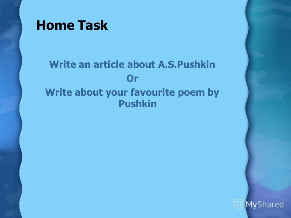Home Task Write an article about A.S.Pushkin Or Write about your favourite poem by Pushkin