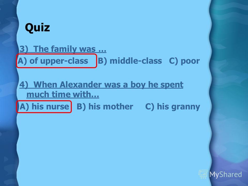 Quiz 3) The family was … A) of upper-class B) middle-class C) poor 4) When Alexander was a boy he spent much time with… A) his nurse B) his mother C) his granny